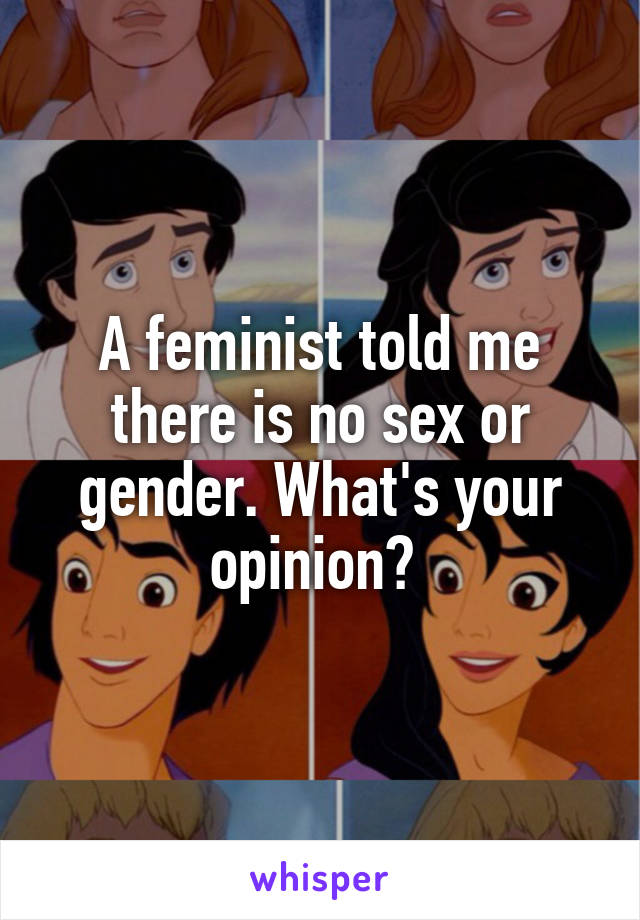 A feminist told me there is no sex or gender. What's your opinion?