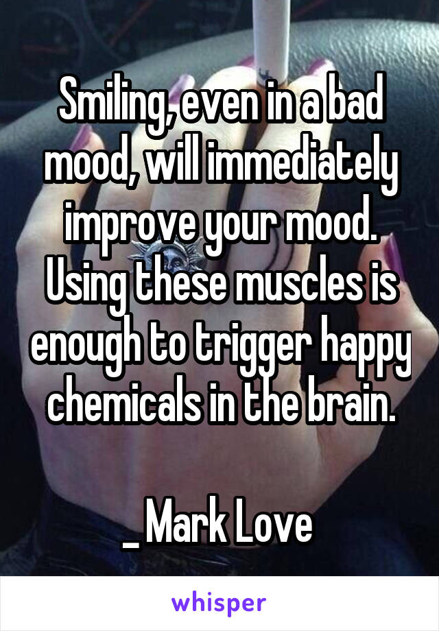 Smiling, even in a bad mood, will immediately improve your mood. Using these muscles is enough to trigger happy chemicals in the brain.  _ Mark Love