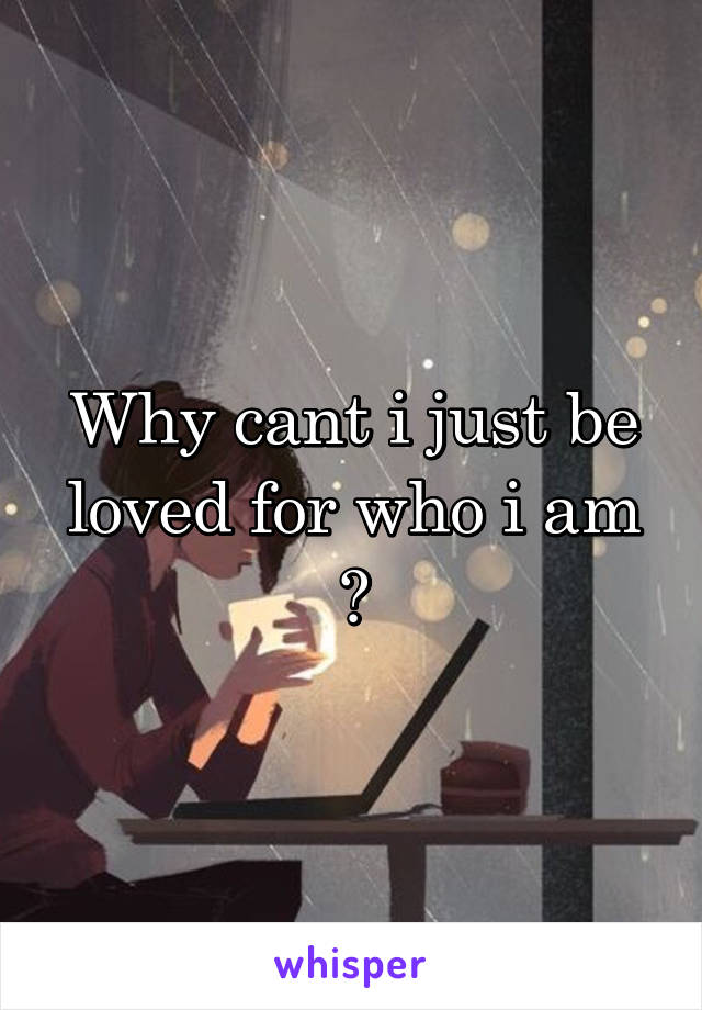 Why cant i just be loved for who i am ?