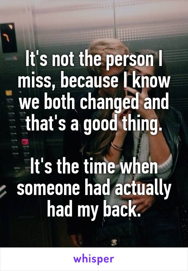 It's not the person I miss, because I know we both changed and that's a good thing.  It's the time when someone had actually had my back.