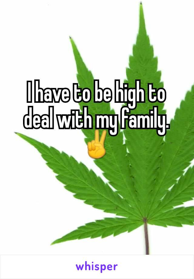 I have to be high to deal with my family. ✌