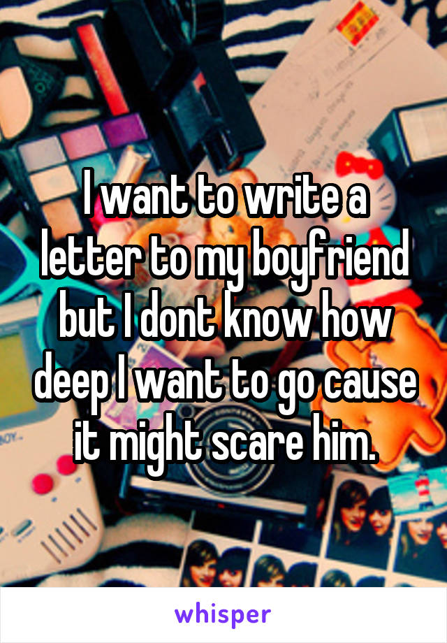 I want to write a letter to my boyfriend but I dont know how deep I want to go cause it might scare him.