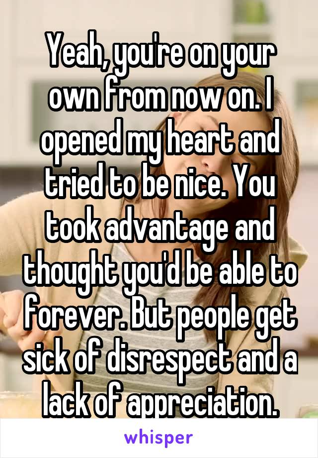 Yeah, you're on your own from now on. I opened my heart and tried to be nice. You took advantage and thought you'd be able to forever. But people get sick of disrespect and a lack of appreciation.