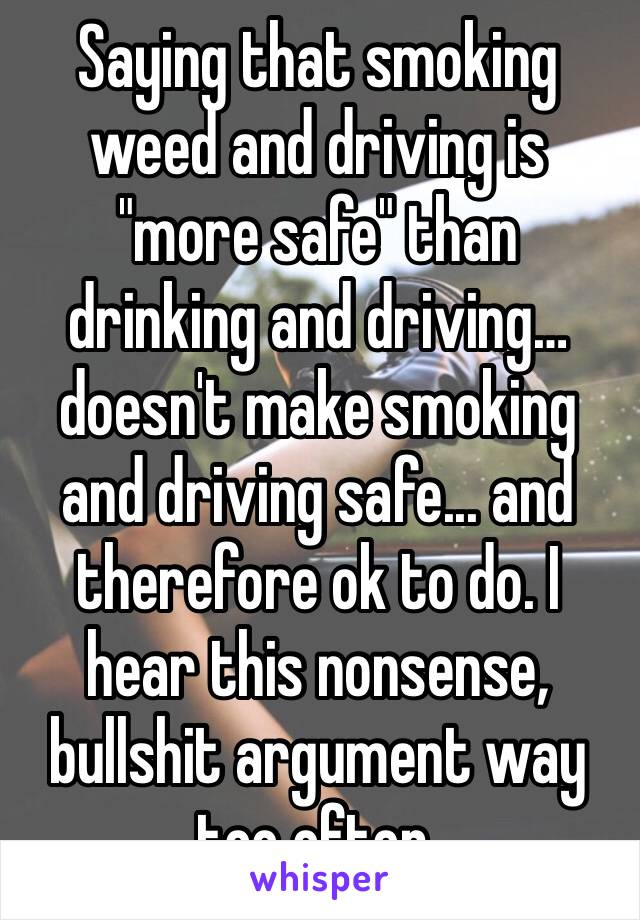 """Saying that smoking weed and driving is """"more safe"""" than drinking and driving… doesn't make smoking and driving safe... and therefore ok to do. I hear this nonsense, bullshit argument way too often."""