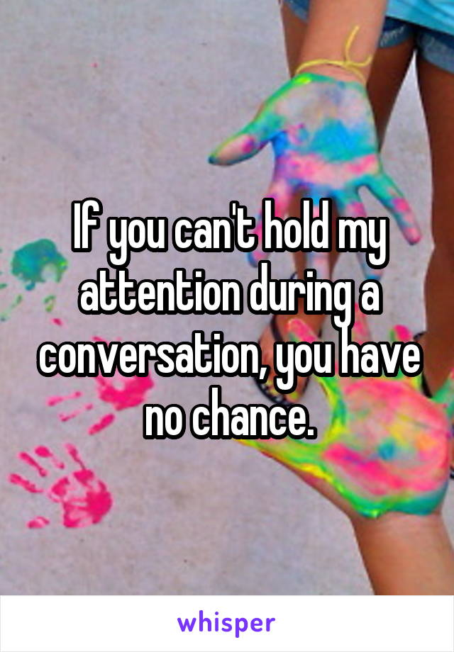 If you can't hold my attention during a conversation, you have no chance.