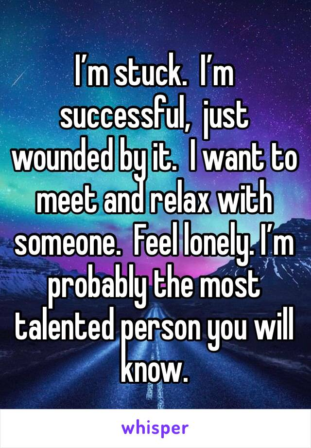I'm stuck.  I'm successful,  just wounded by it.  I want to meet and relax with someone.  Feel lonely. I'm probably the most talented person you will know.