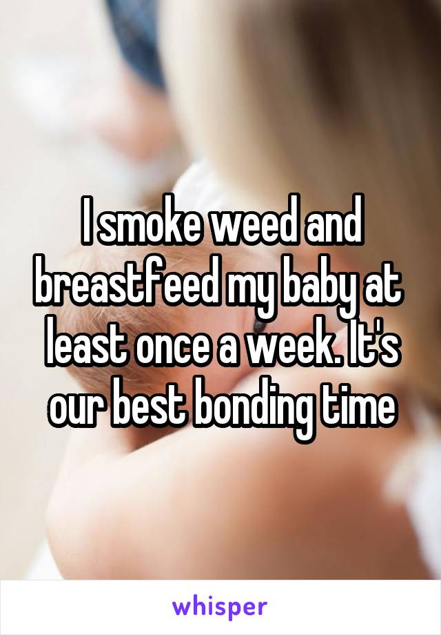 I smoke weed and breastfeed my baby at  least once a week. It's our best bonding time