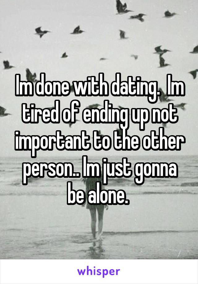 Im done with dating.  Im tired of ending up not important to the other person.. Im just gonna be alone.