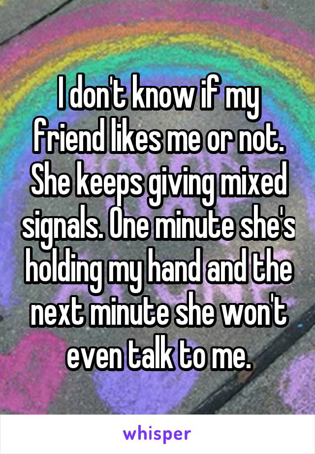 I don't know if my friend likes me or not. She keeps giving mixed signals. One minute she's holding my hand and the next minute she won't even talk to me.