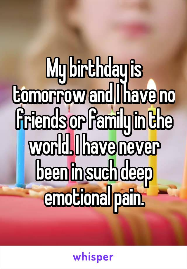 My birthday is tomorrow and I have no friends or family in the world. I have never been in such deep emotional pain.