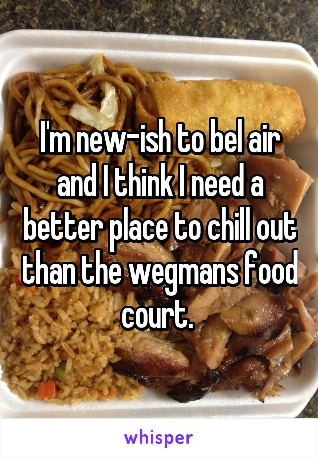 I'm new-ish to bel air and I think I need a better place to chill out than the wegmans food court.