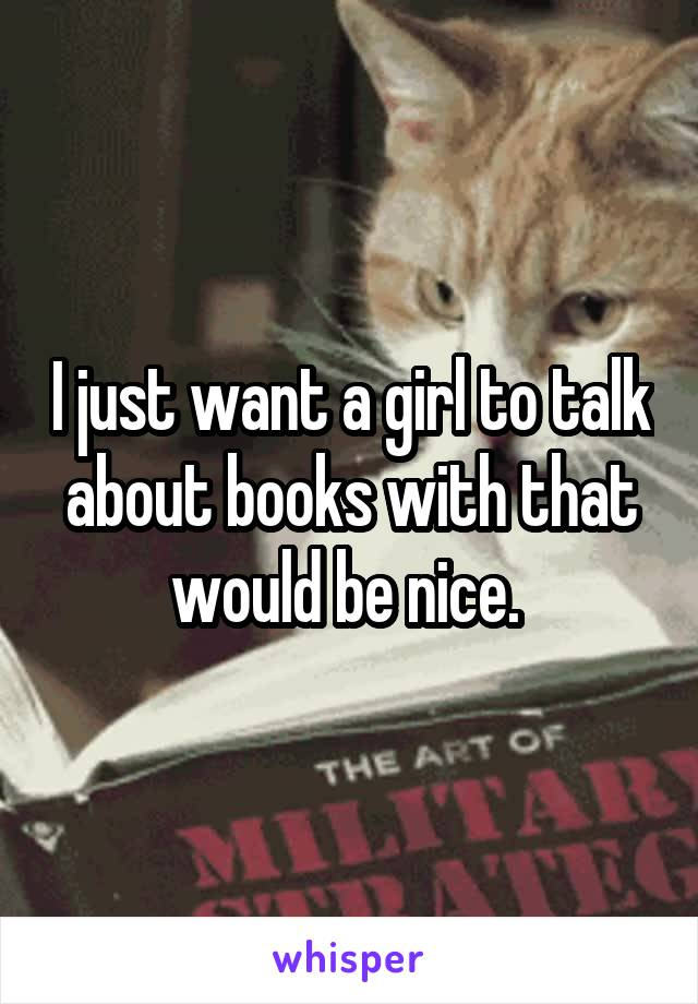I just want a girl to talk about books with that would be nice.