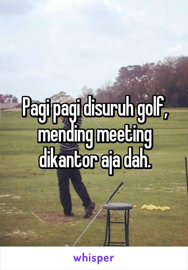 Pagi pagi disuruh golf, mending meeting dikantor aja dah.