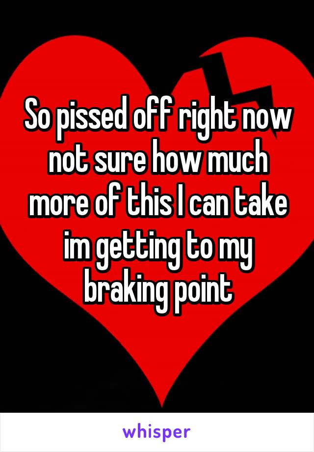 So pissed off right now not sure how much more of this I can take im getting to my braking point