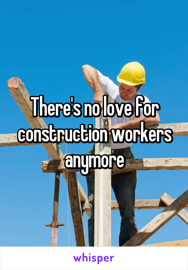 There's no love for construction workers anymore