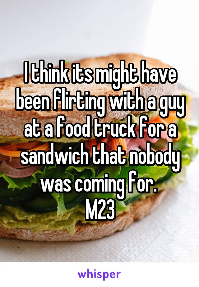 I think its might have been flirting with a guy at a food truck for a sandwich that nobody was coming for.  M23