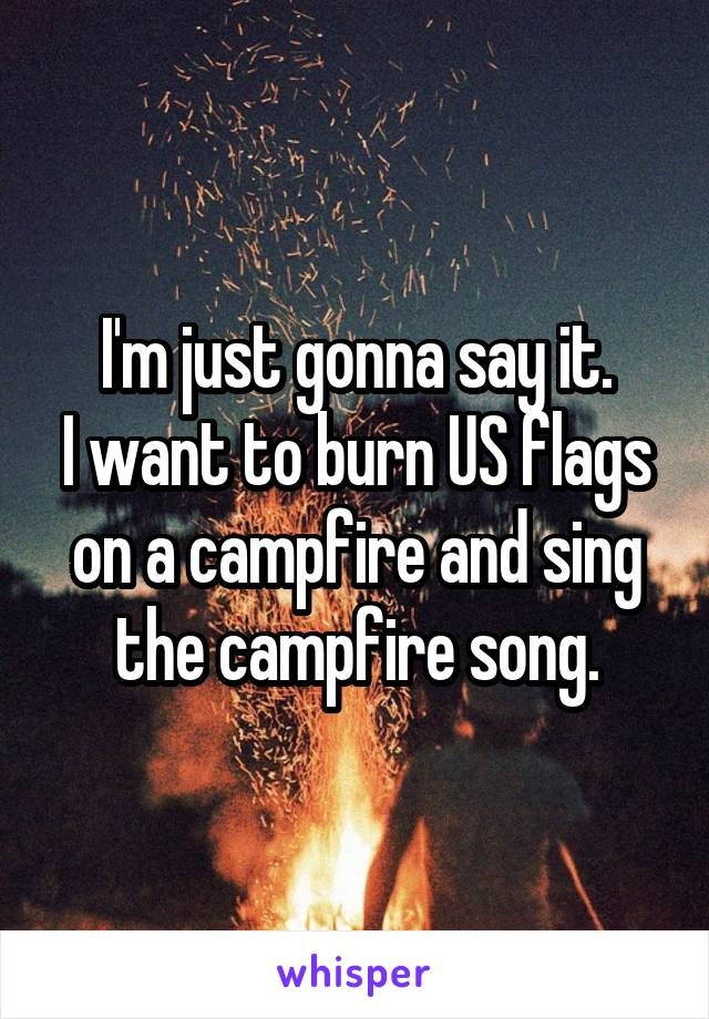 I'm just gonna say it. I want to burn US flags on a campfire and sing the campfire song.