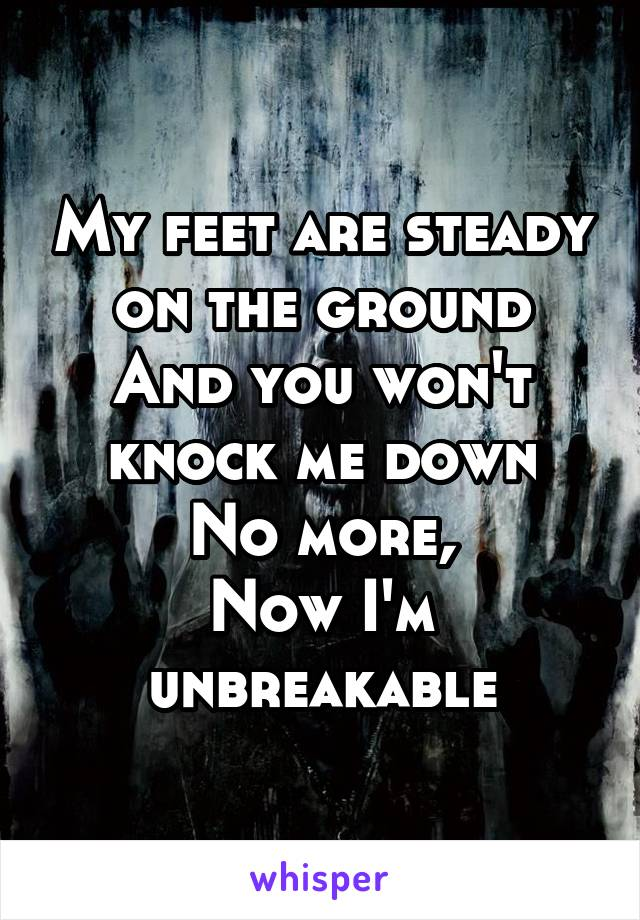 My feet are steady on the ground And you won't knock me down No more, Now I'm unbreakable