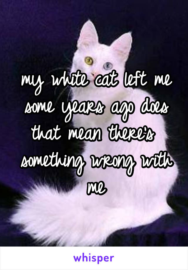 my white cat left me some years ago does that mean there's  something wrong with me