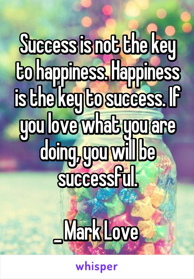 Success is not the key to happiness. Happiness is the key to success. If you love what you are doing, you will be successful.  _ Mark Love
