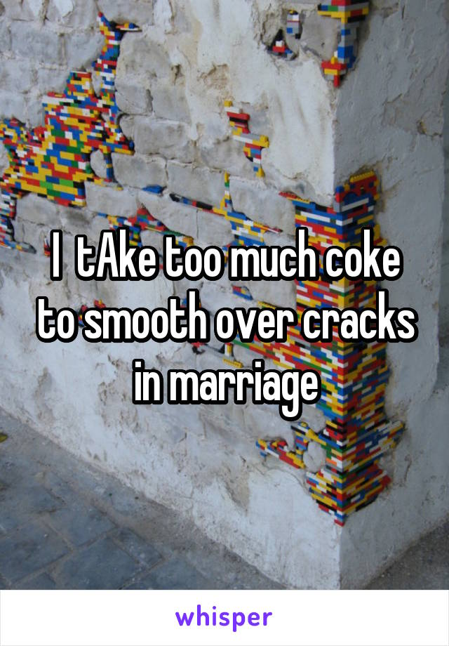 I  tAke too much coke to smooth over cracks in marriage