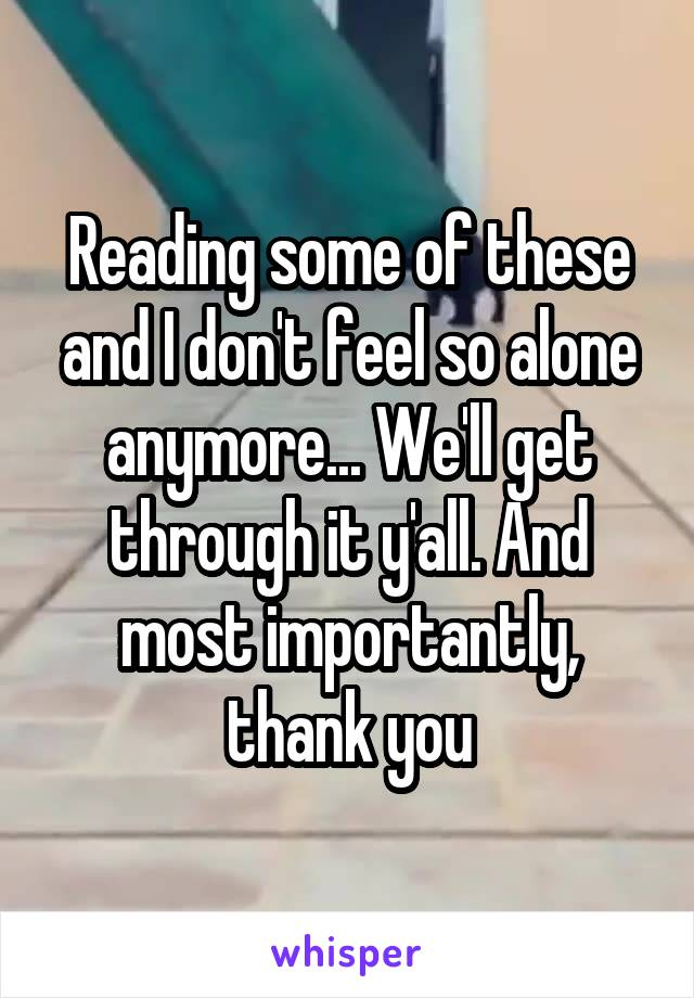 Reading some of these and I don't feel so alone anymore... We'll get through it y'all. And most importantly, thank you