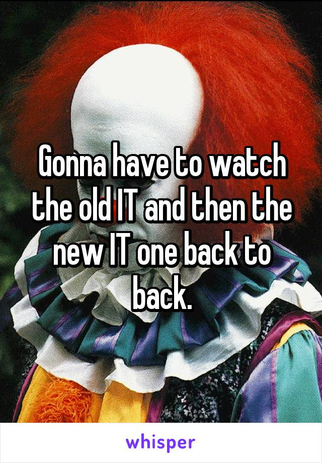 Gonna have to watch the old IT and then the new IT one back to back.