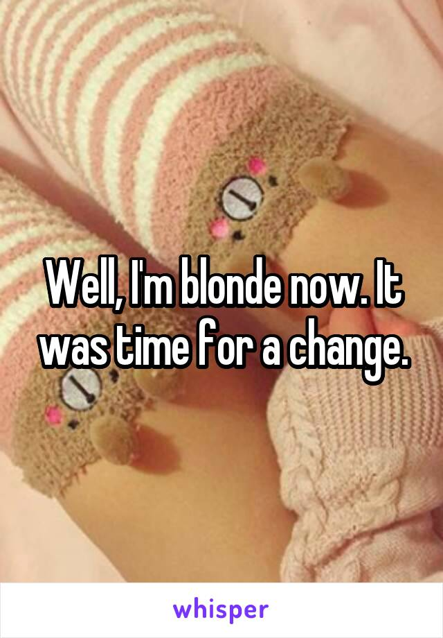 Well, I'm blonde now. It was time for a change.