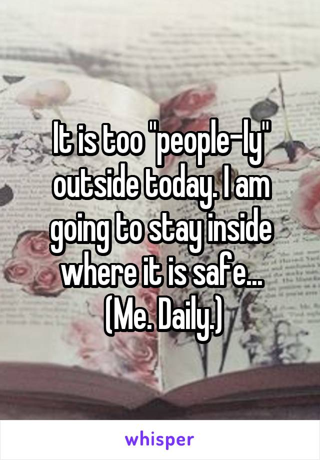"""It is too """"people-ly"""" outside today. I am going to stay inside where it is safe...  (Me. Daily.)"""