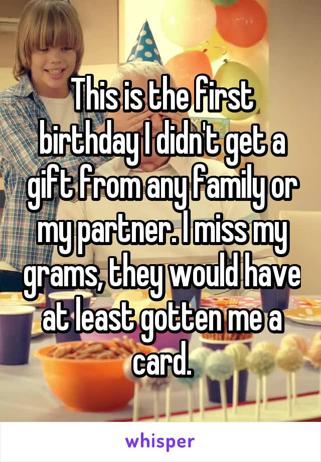 This is the first birthday I didn't get a gift from any family or my partner. I miss my grams, they would have at least gotten me a card.