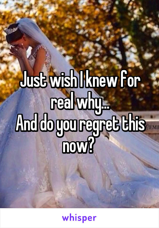 Just wish I knew for real why... And do you regret this now?