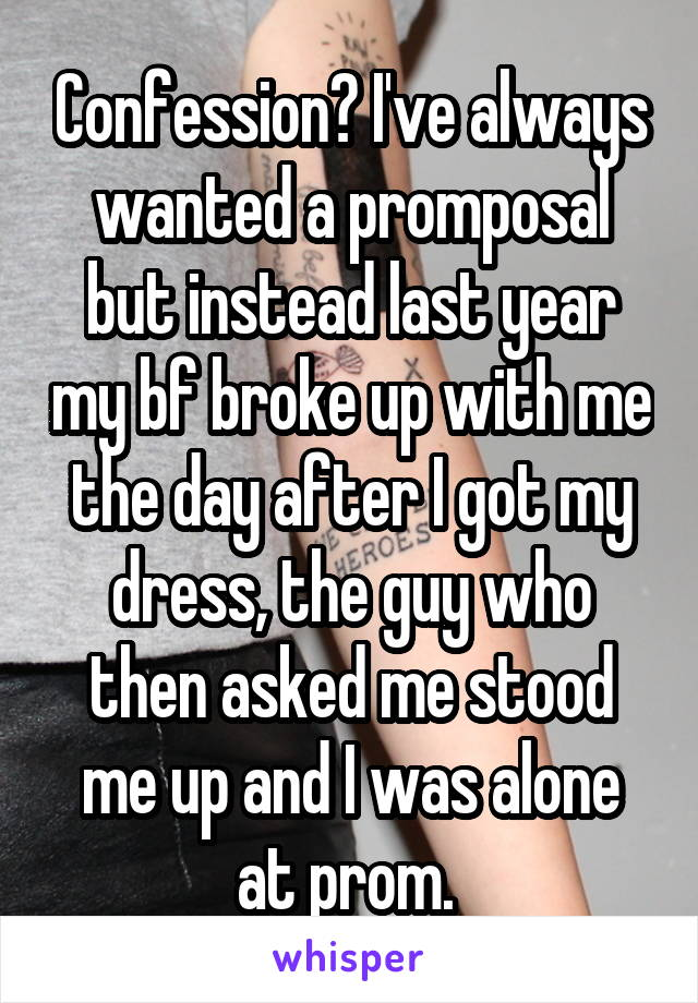 Confession? I've always wanted a promposal but instead last year my bf broke up with me the day after I got my dress, the guy who then asked me stood me up and I was alone at prom.