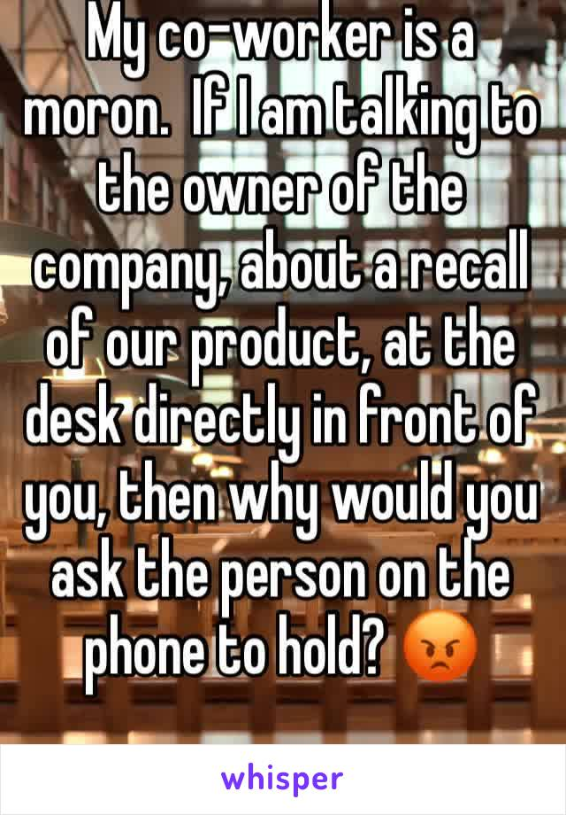 My co-worker is a moron.  If I am talking to the owner of the company, about a recall of our product, at the desk directly in front of you, then why would you ask the person on the phone to hold? 😡