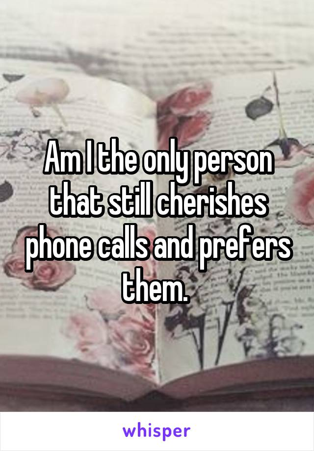 Am I the only person that still cherishes phone calls and prefers them.