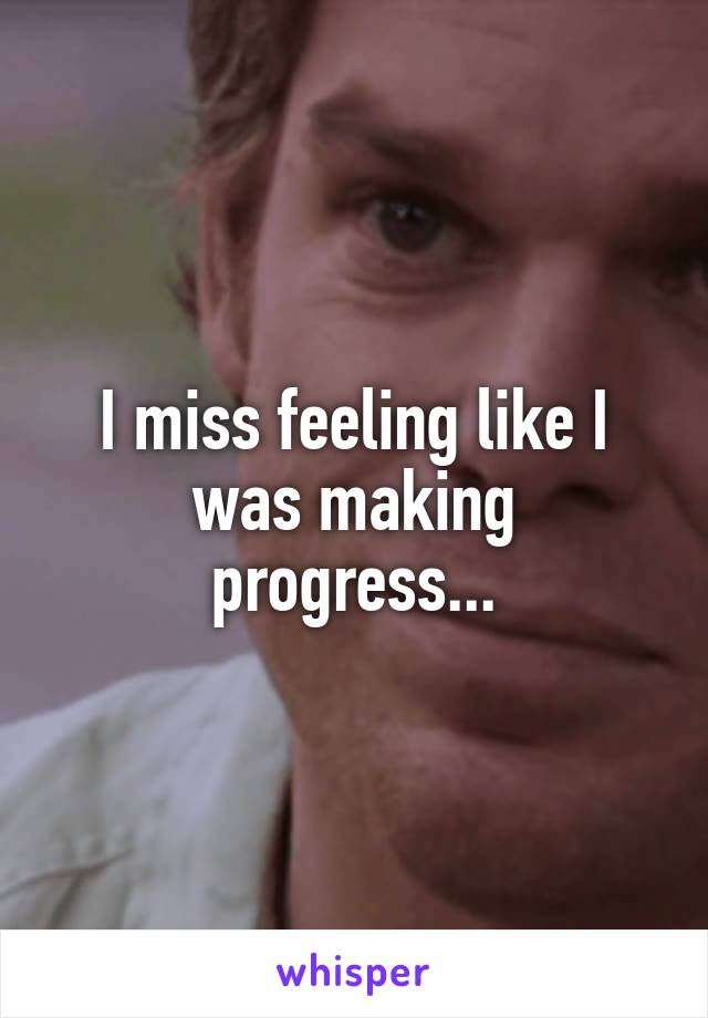 I miss feeling like I was making progress...