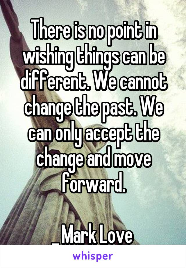 There is no point in wishing things can be different. We cannot change the past. We can only accept the change and move forward.  _ Mark Love