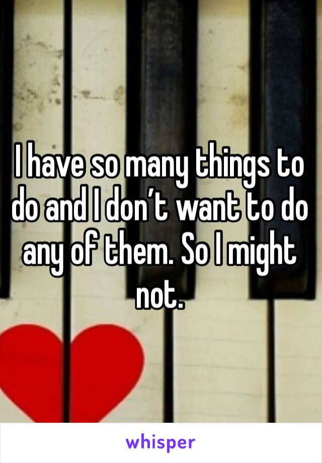 I have so many things to do and I don't want to do any of them. So I might not.