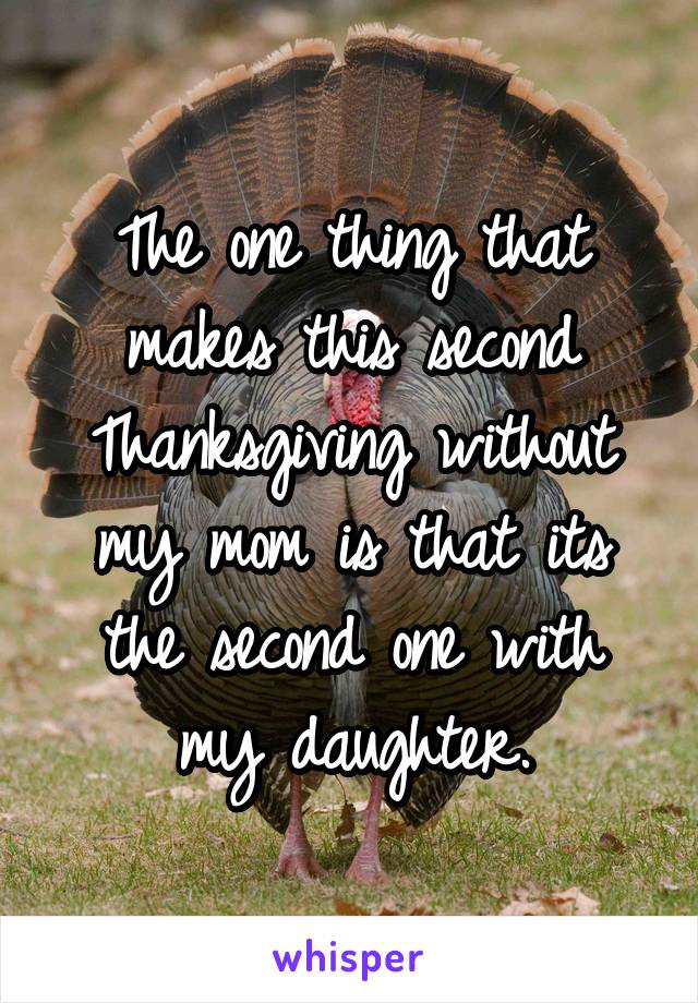 The one thing that makes this second Thanksgiving without my mom is that its the second one with my daughter.