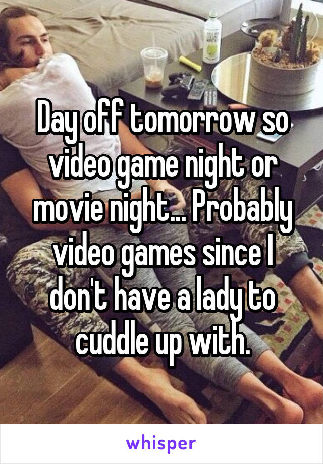 Day off tomorrow so video game night or movie night... Probably video games since I don't have a lady to cuddle up with.