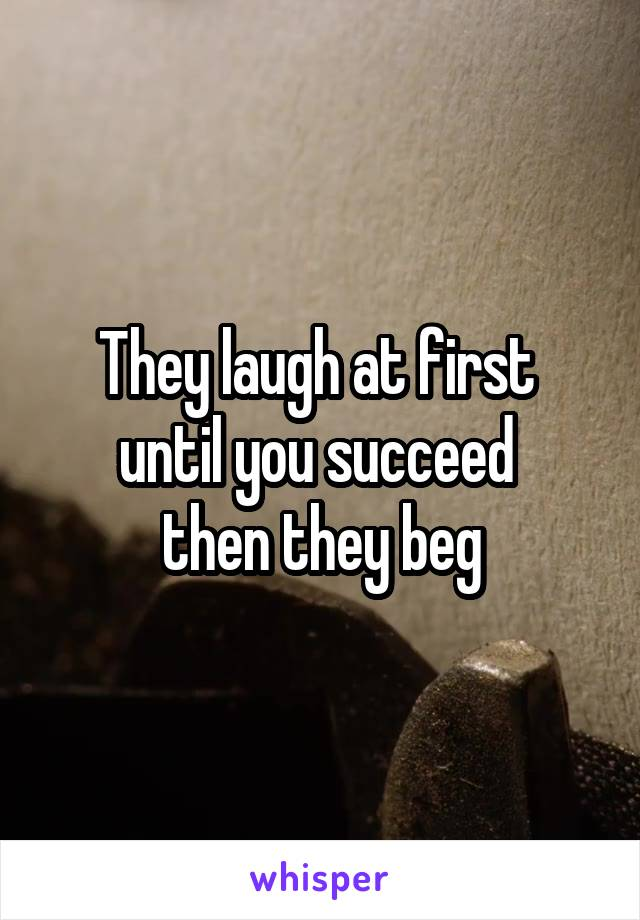 They laugh at first  until you succeed  then they beg