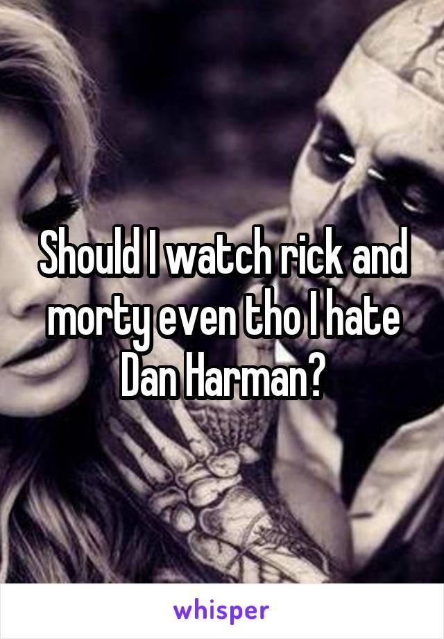 Should I watch rick and morty even tho I hate Dan Harman?
