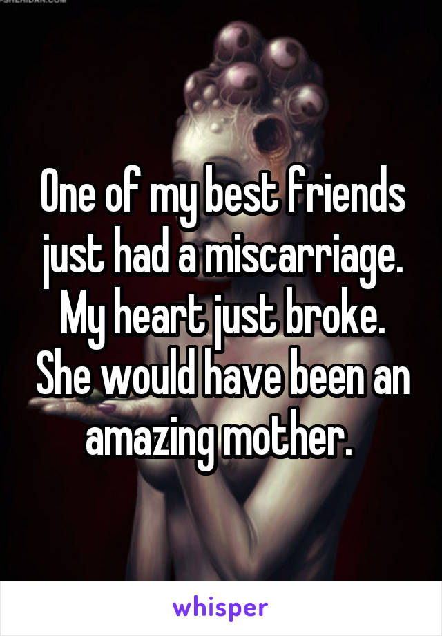 One of my best friends just had a miscarriage. My heart just broke. She would have been an amazing mother.