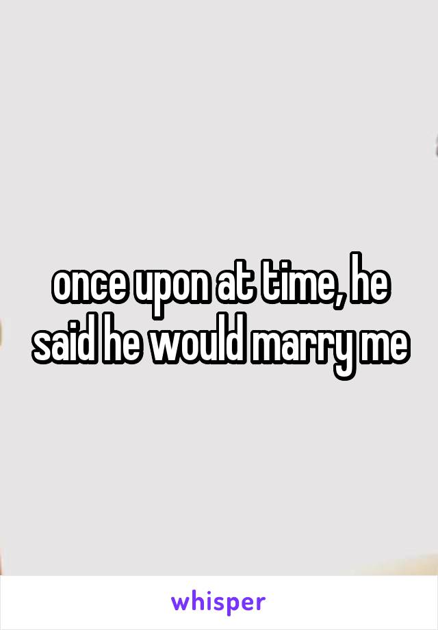 once upon at time, he said he would marry me