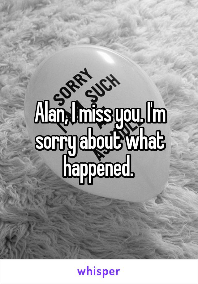 Alan, I miss you. I'm sorry about what happened.
