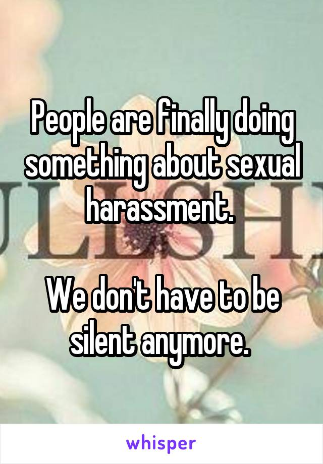 People are finally doing something about sexual harassment.   We don't have to be silent anymore.