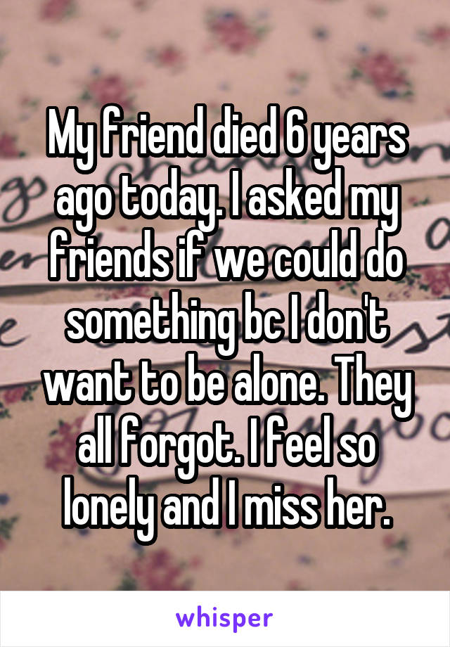 My friend died 6 years ago today. I asked my friends if we could do something bc I don't want to be alone. They all forgot. I feel so lonely and I miss her.