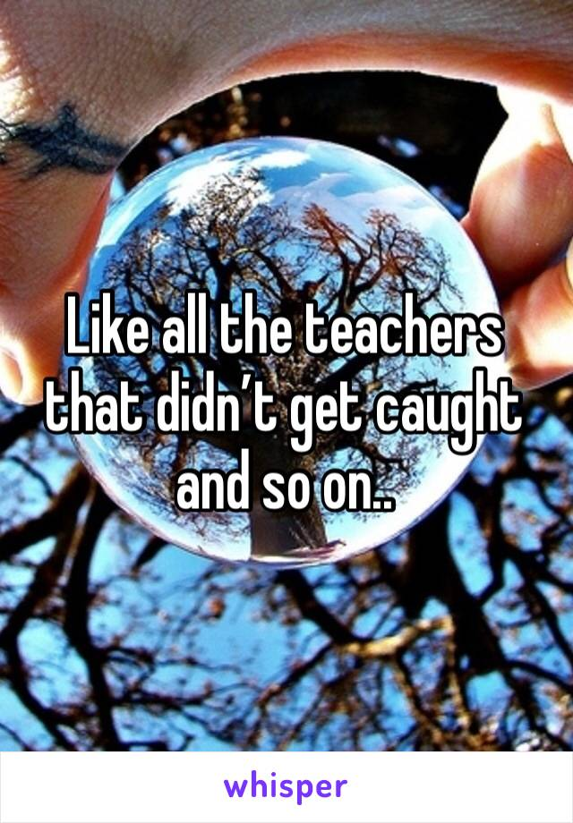 Like all the teachers that didn't get caught and so on..