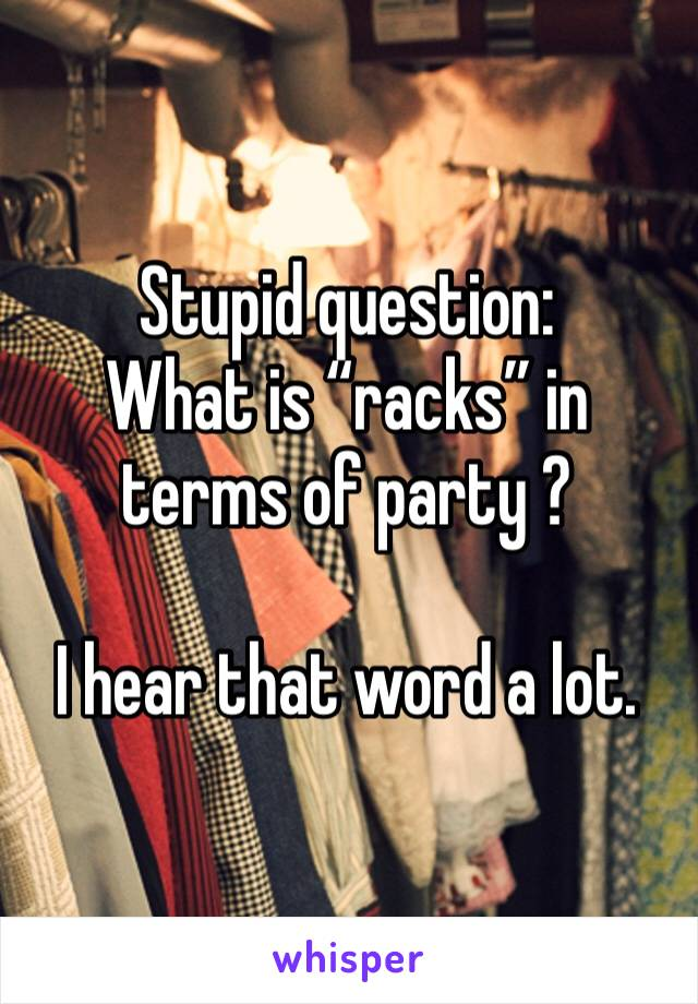"Stupid question: What is ""racks"" in terms of party ?   I hear that word a lot."