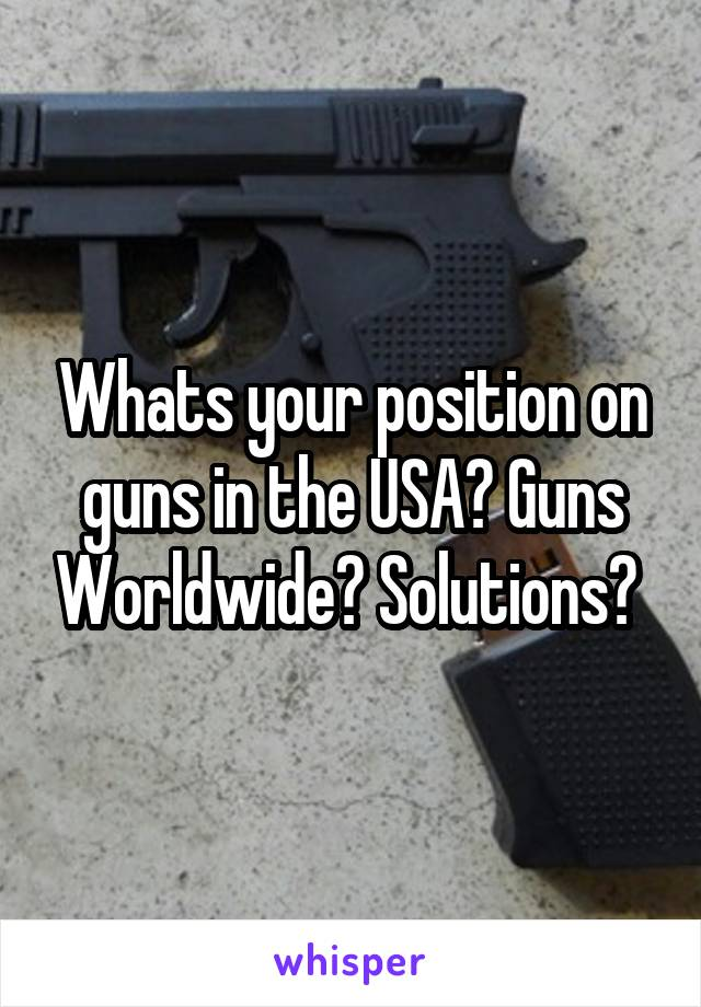 Whats your position on guns in the USA? Guns Worldwide? Solutions?