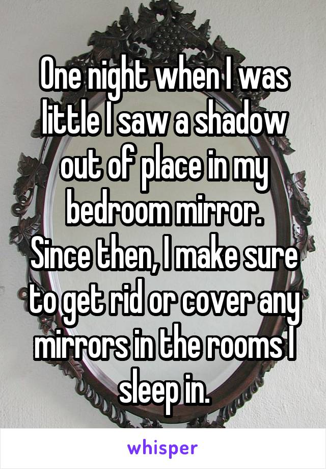 One night when I was little I saw a shadow out of place in my bedroom mirror. Since then, I make sure to get rid or cover any mirrors in the rooms I sleep in.
